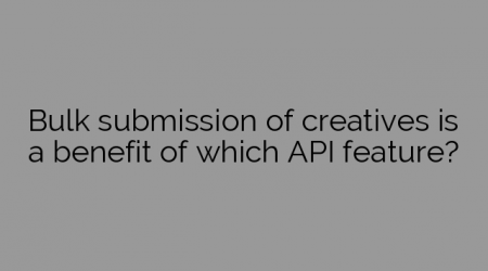 Bulk submission of creatives is a benefit of which API feature?