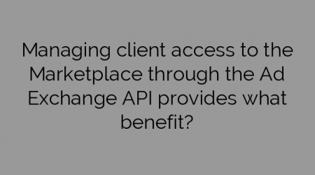 Managing client access to the Marketplace through the Ad Exchange API provides what benefit?