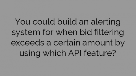 You could build an alerting system for when bid filtering exceeds a certain amount by using which API feature?